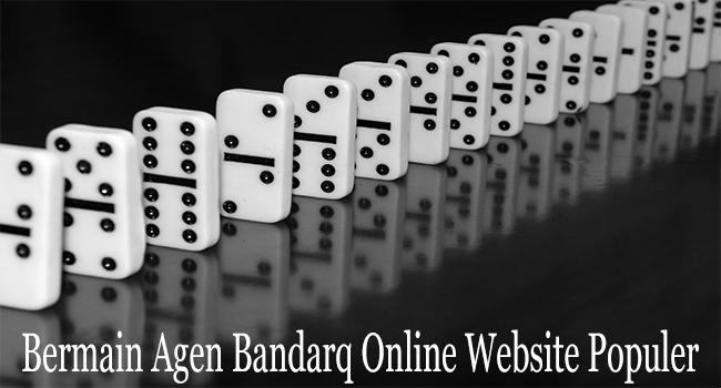 Bermain Agen Bandarq Online Menggunakan Website Populer