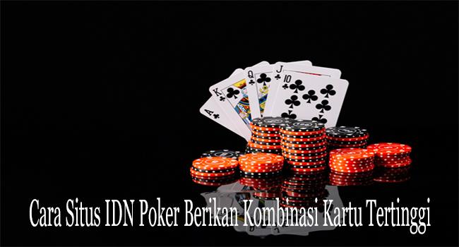 Cara Situs IDN Poker Berikan Kombinasi Kartu Tertinggi