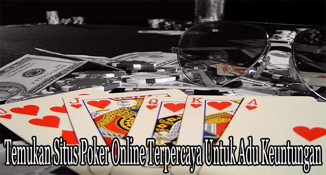 Temukan Situs Poker Online Terpercaya Untuk Adu Keuntungan